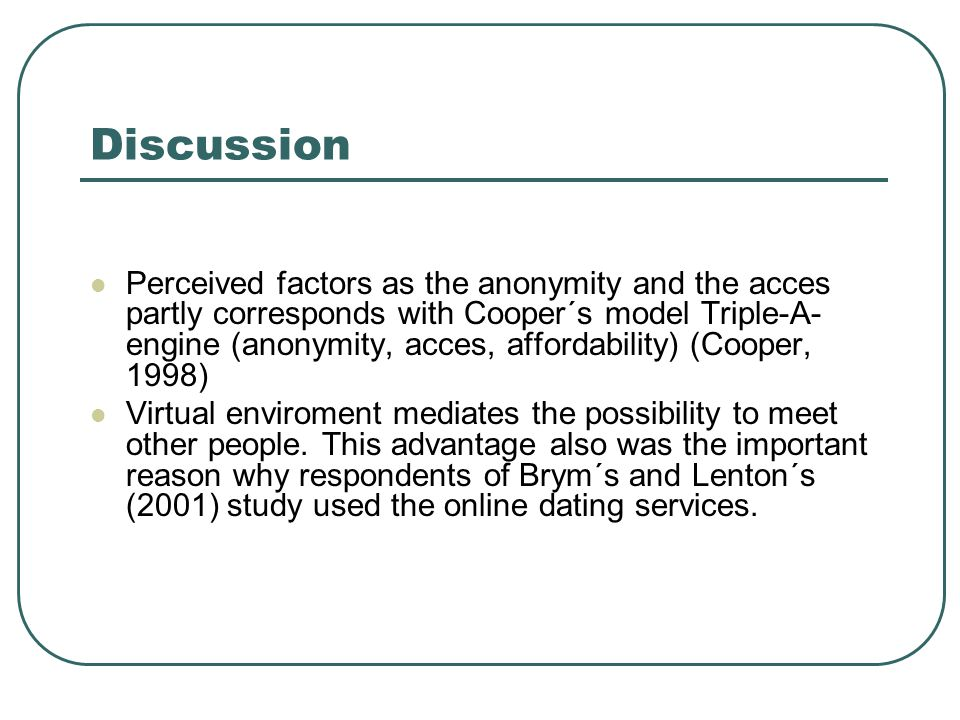 Discussion Perceived factors as the anonymity and the acces partly corresponds with Cooper´s model Triple-A- engine (anonymity, acces, affordability) (Cooper, 1998) Virtual enviroment mediates the possibility to meet other people.