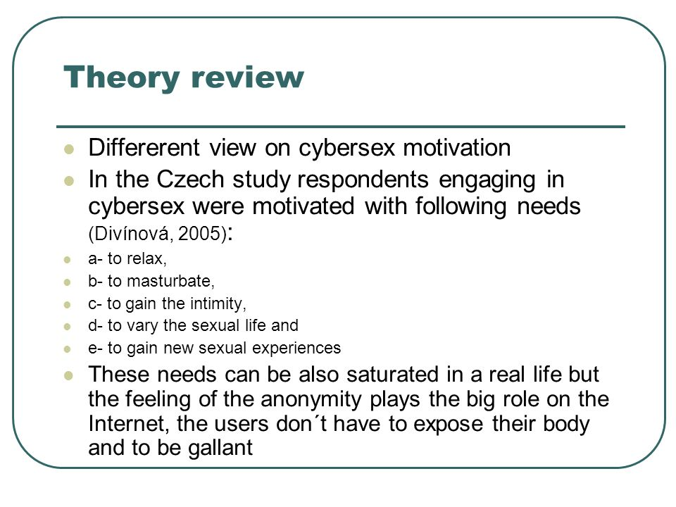 Theory review Differerent view on cybersex motivation In the Czech study respondents engaging in cybersex were motivated with following needs (Divínová, 2005) : a- to relax, b- to masturbate, c- to gain the intimity, d- to vary the sexual life and e- to gain new sexual experiences These needs can be also saturated in a real life but the feeling of the anonymity plays the big role on the Internet, the users don´t have to expose their body and to be gallant