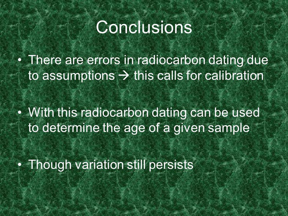 Conclusions There are errors in radiocarbon dating due to assumptions this calls for calibration With this radiocarbon dating can be used to determine the age of a given sample Though variation still persists