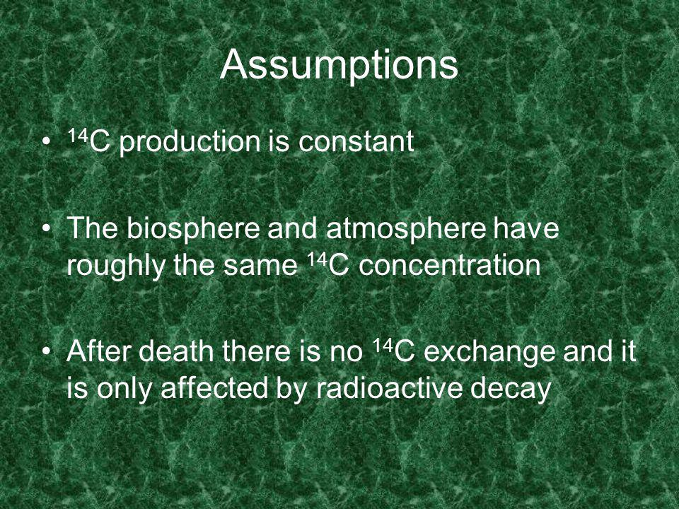 Assumptions 14 C production is constant The biosphere and atmosphere have roughly the same 14 C concentration After death there is no 14 C exchange and it is only affected by radioactive decay