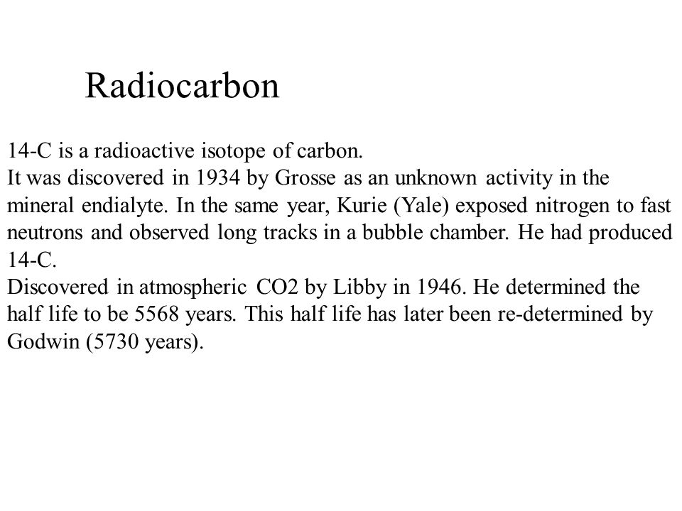 Radiocarbon 14-C is a radioactive isotope of carbon. It was discovered in 1934 by Grosse as an unknown activity in the mineral endialyte. In the same