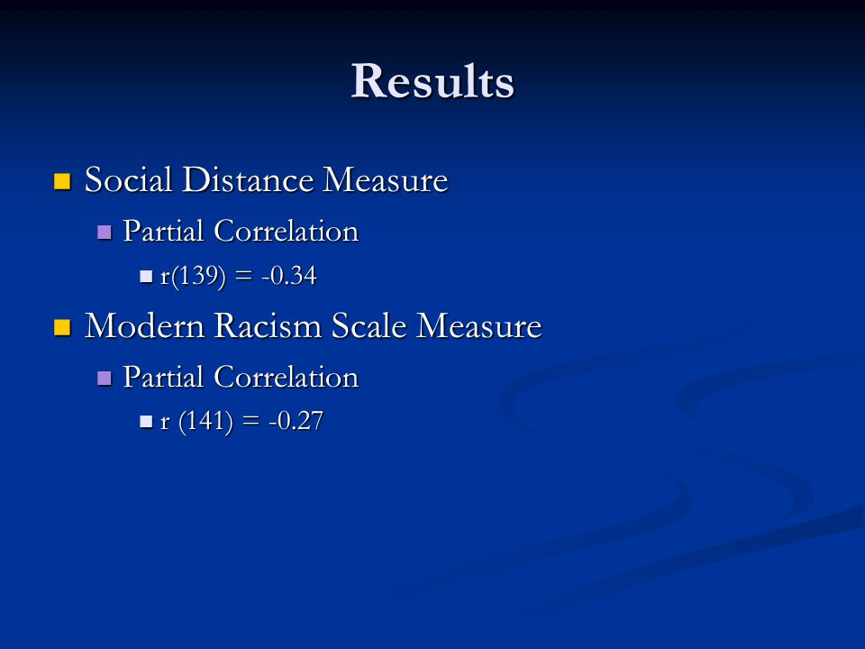 Results Social Distance Measure Social Distance Measure Partial Correlation Partial Correlation r(139) = -0.34 r(139) = -0.34 Modern Racism Scale Measure Modern Racism Scale Measure Partial Correlation Partial Correlation r (141) = -0.27 r (141) = -0.27
