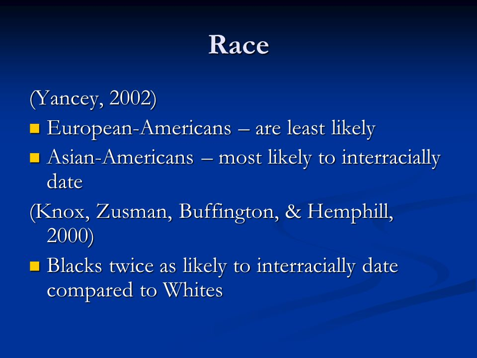 Race (Yancey, 2002) European-Americans – are least likely European-Americans – are least likely Asian-Americans – most likely to interracially date Asian-Americans – most likely to interracially date (Knox, Zusman, Buffington, & Hemphill, 2000) Blacks twice as likely to interracially date compared to Whites Blacks twice as likely to interracially date compared to Whites