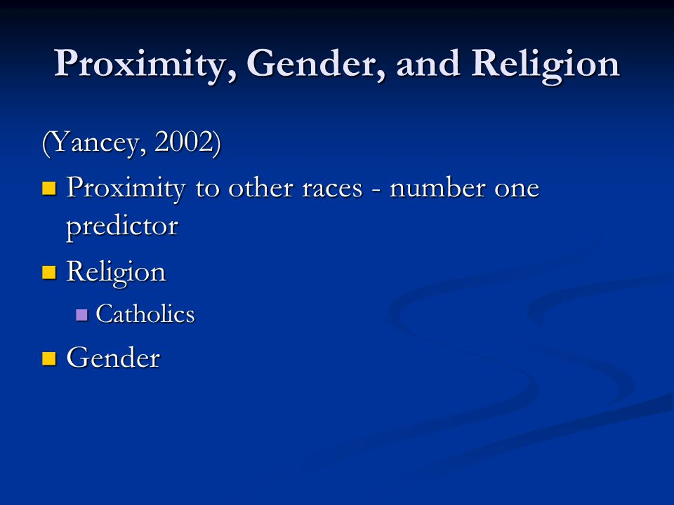 Proximity, Gender, and Religion (Yancey, 2002) Proximity to other races - number one predictor Proximity to other races - number one predictor Religion Religion Catholics Catholics Gender Gender