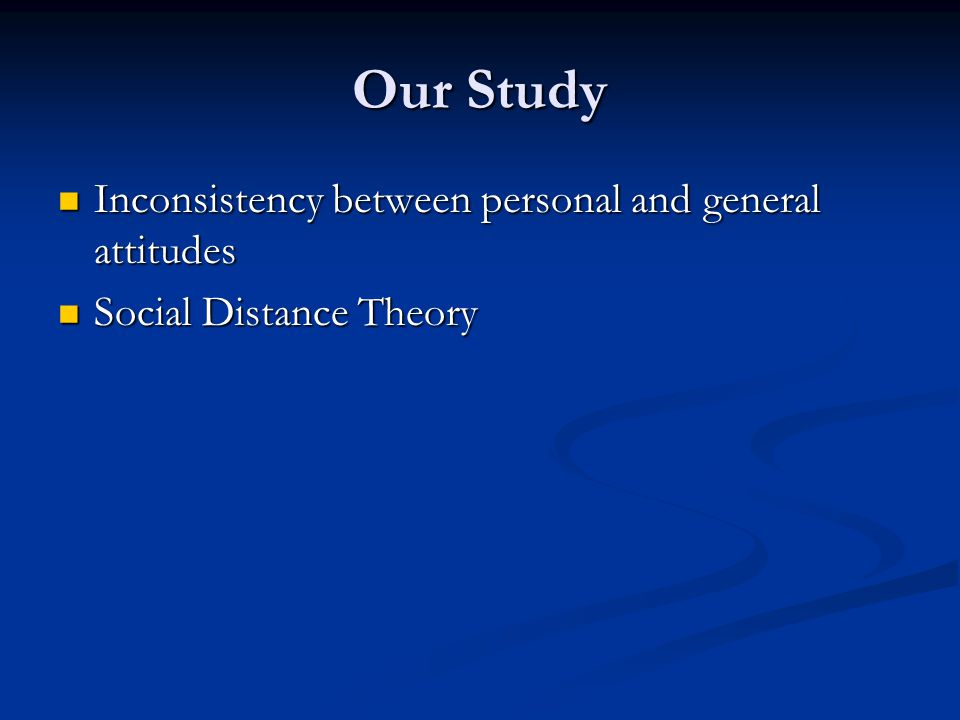Our Study Inconsistency between personal and general attitudes Inconsistency between personal and general attitudes Social Distance Theory Social Distance Theory
