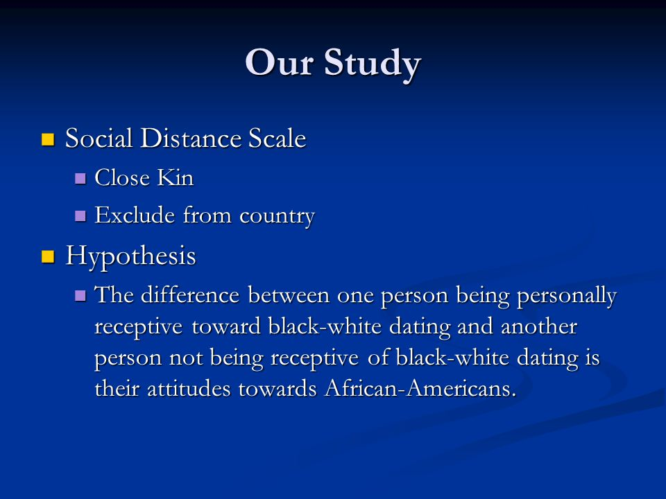 Our Study Social Distance Scale Social Distance Scale Close Kin Close Kin Exclude from country Exclude from country Hypothesis Hypothesis The difference between one person being personally receptive toward black-white dating and another person not being receptive of black-white dating is their attitudes towards African-Americans.