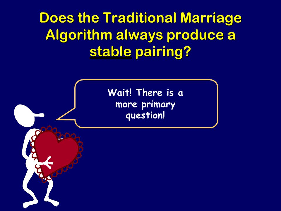 Steven Rudich: www.discretemath.com www.rudich.net Does the Traditional Marriage Algorithm always produce a stable pairing