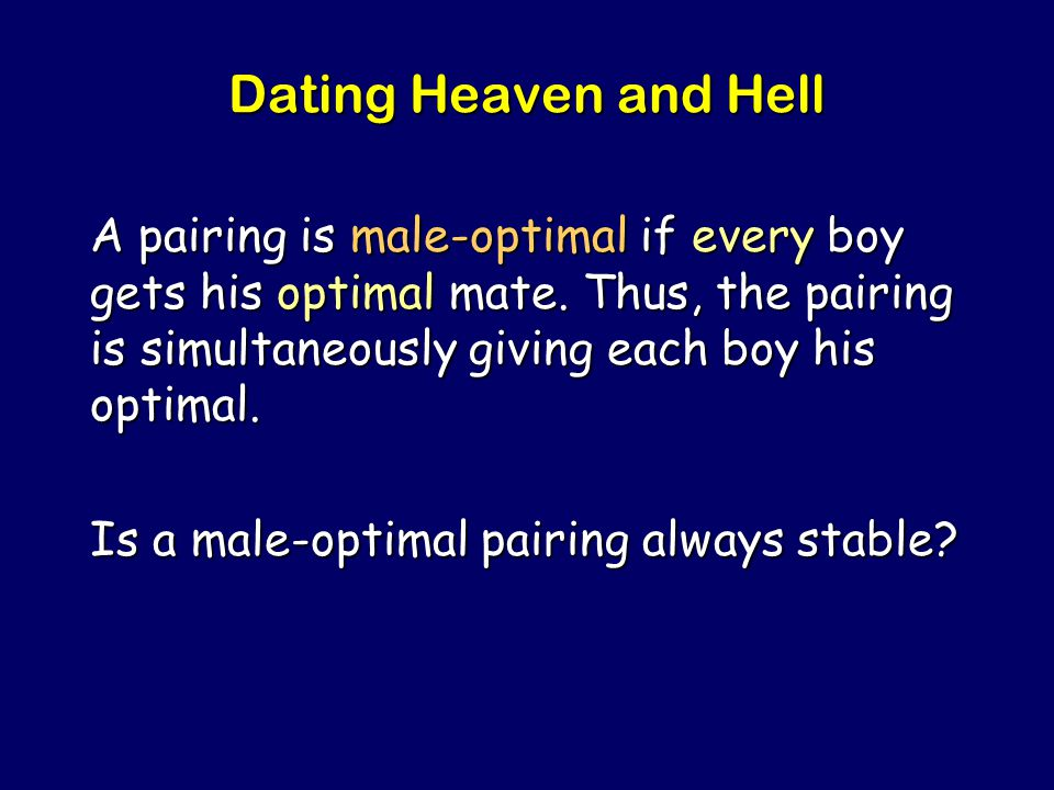 Steven Rudich: www.discretemath.com www.rudich.net Dating Heaven and Hell A pairing is male-optimal if every boy gets his optimal mate.