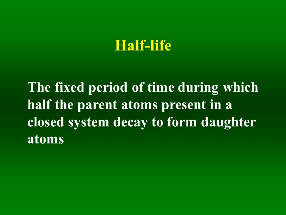 Half-life The fixed period of time during which half the parent atoms present in a closed system decay to form daughter atoms