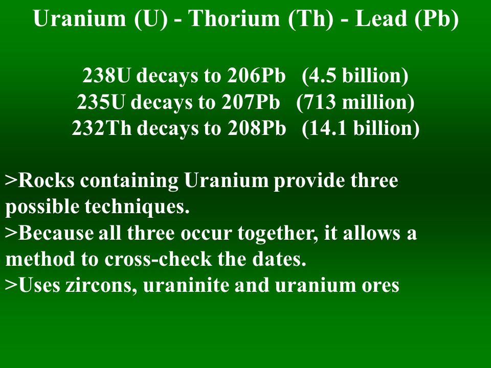 Uranium (U) - Thorium (Th) - Lead (Pb) 238U decays to 206Pb (4.5 billion) 235U decays to 207Pb (713 million) 232Th decays to 208Pb (14.1 billion) >Rocks containing Uranium provide three possible techniques.