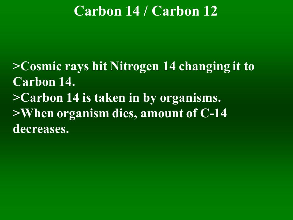 Carbon 14 / Carbon 12 >Cosmic rays hit Nitrogen 14 changing it to Carbon 14.