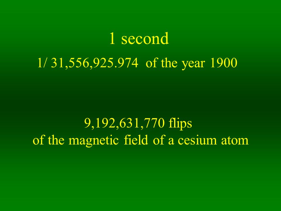 1 second 1/ 31,556,925.974 of the year 1900 9,192,631,770 flips of the magnetic field of a cesium atom