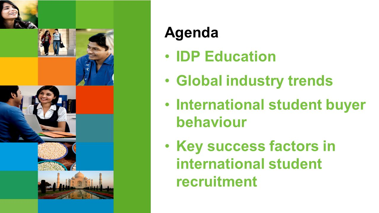 Agenda IDP Education Global industry trends International student buyer behaviour Key success factors in international student recruitment Agenda IDP Education Global industry trends International student buyer behaviour Key success factors in international student recruitment