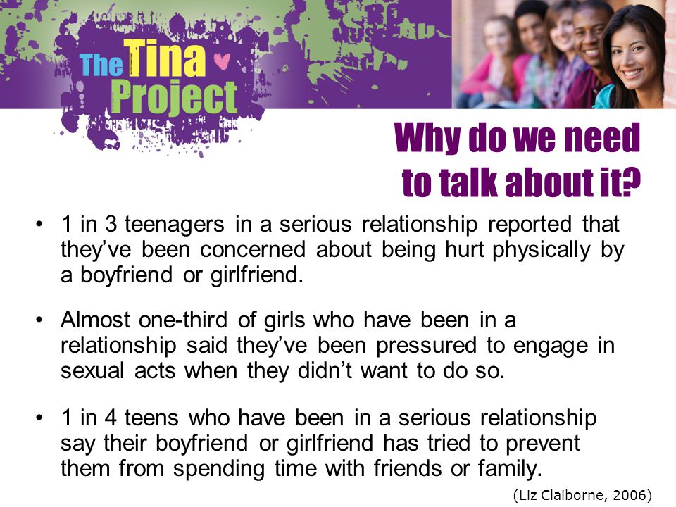 Why do we need to talk about it? 1 in 3 teenagers in a serious relationship reported that theyve been concerned about being hurt physically by a boyfr