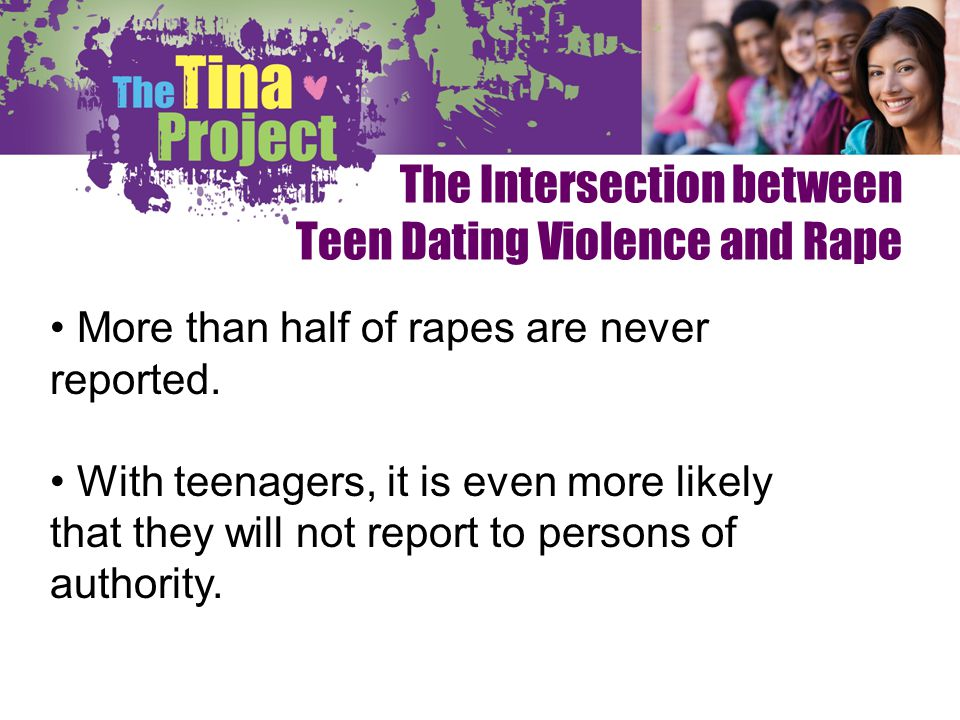 The Intersection between Teen Dating Violence and Rape More than half of rapes are never reported. With teenagers, it is even more likely that they wi