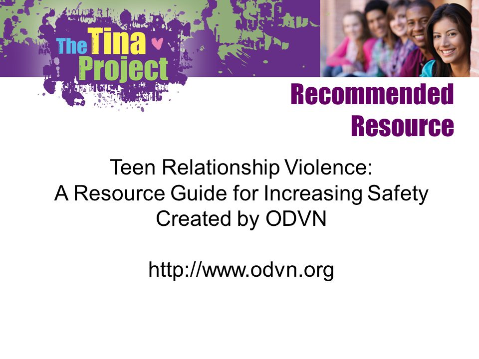 Recommended Resource Teen Relationship Violence: A Resource Guide for Increasing Safety Created by ODVN http://www.odvn.org