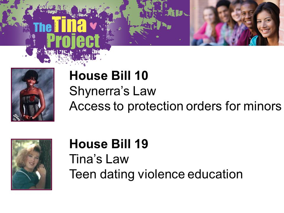 House Bill 10 Shynerras Law Access to protection orders for minors House Bill 19 Tinas Law Teen dating violence education