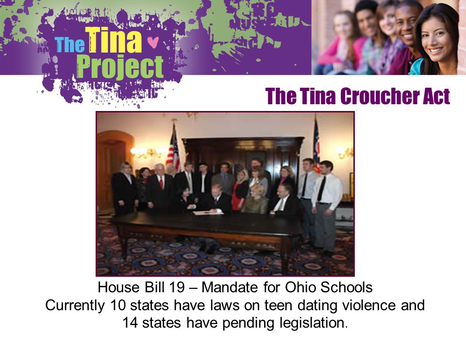 The Tina Croucher Act House Bill 19 – Mandate for Ohio Schools Currently 10 states have laws on teen dating violence and 14 states have pending legisl