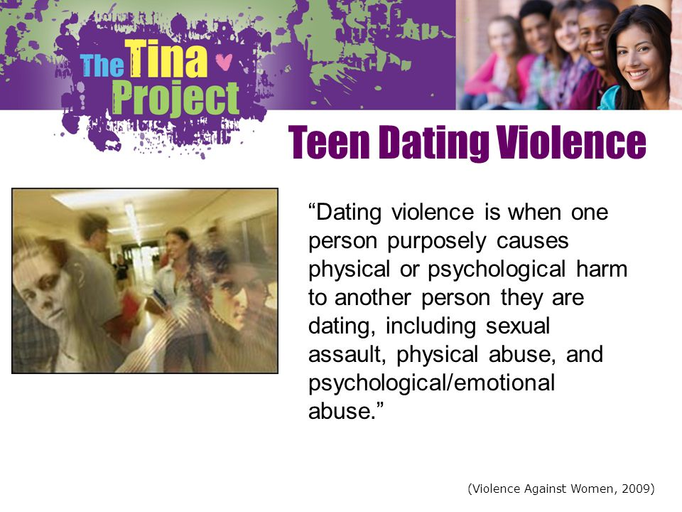 Teen Dating Violence Dating violence is when one person purposely causes physical or psychological harm to another person they are dating, including s
