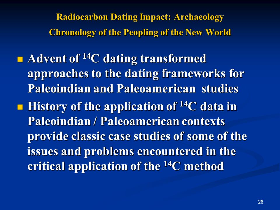 26 Radiocarbon Dating Impact: Archaeology Chronology of the Peopling of the New World Advent of 14 C dating transformed approaches to the dating frameworks for Paleoindian and Paleoamerican studies Advent of 14 C dating transformed approaches to the dating frameworks for Paleoindian and Paleoamerican studies History of the application of 14 C data in Paleoindian / Paleoamerican contexts provide classic case studies of some of the issues and problems encountered in the critical application of the 14 C method History of the application of 14 C data in Paleoindian / Paleoamerican contexts provide classic case studies of some of the issues and problems encountered in the critical application of the 14 C method