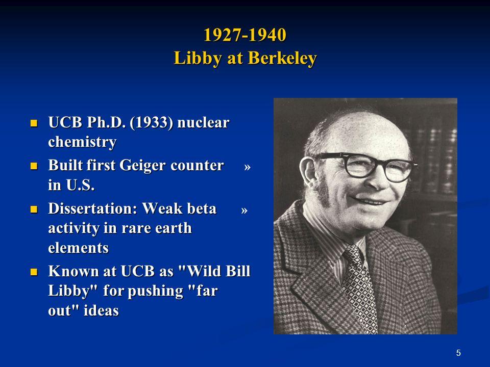 5 1927-1940 Libby at Berkeley UCB Ph.D. (1933) nuclear chemistry UCB Ph.D.