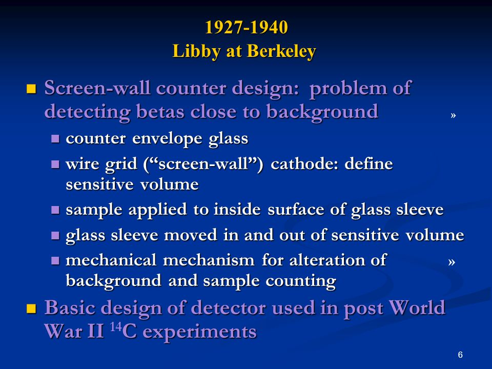 6 1927-1940 Libby at Berkeley 1927-1940 Libby at Berkeley Screen-wall counter design: problem of detecting betas close to background Screen-wall counter design: problem of detecting betas close to background » counter envelope glass counter envelope glass wire grid (screen-wall) cathode: define sensitive volume wire grid (screen-wall) cathode: define sensitive volume sample applied to inside surface of glass sleeve sample applied to inside surface of glass sleeve glass sleeve moved in and out of sensitive volume glass sleeve moved in and out of sensitive volume mechanical mechanism for alteration of background and sample counting mechanical mechanism for alteration of » background and sample counting Basic design of detector used in post World War II C experiments Basic design of detector used in post World War II 14 C experiments