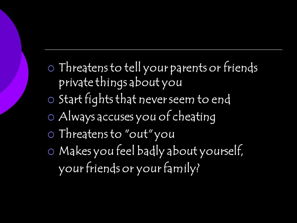 Threatens to tell your parents or friends private things about you Start fights that never seem to end Always accuses you of cheating Threatens to out you Makes you feel badly about yourself, your friends or your family?