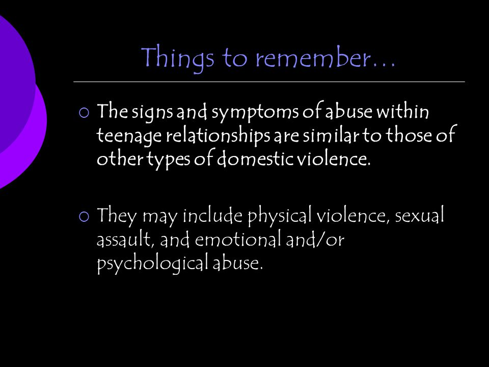 Things to remember… The signs and symptoms of abuse within teenage relationships are similar to those of other types of domestic violence.