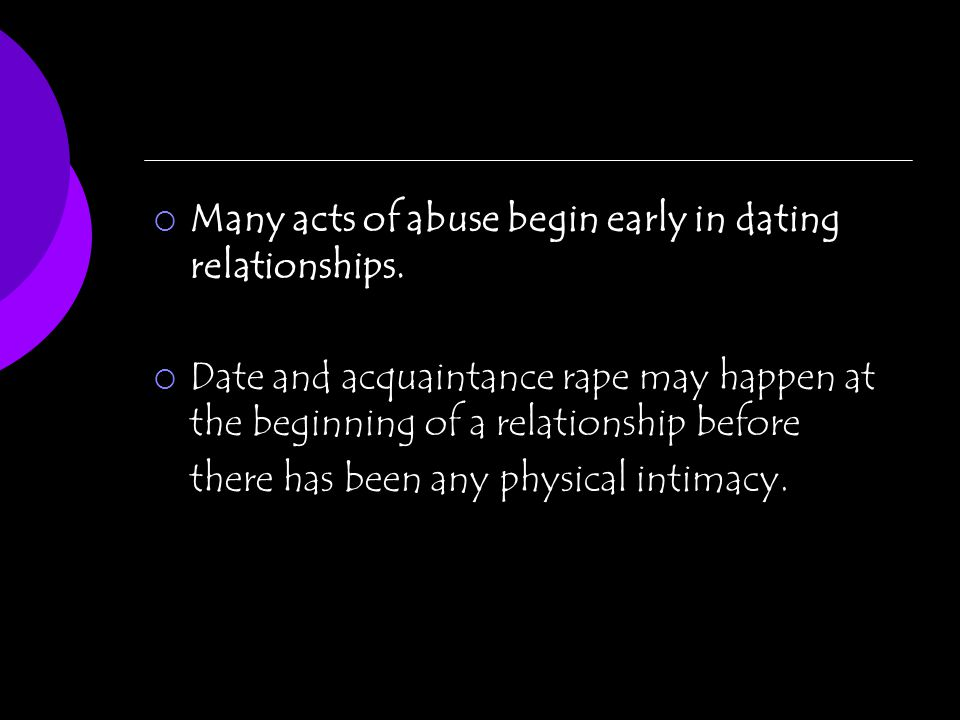 Many acts of abuse begin early in dating relationships. Date and acquaintance rape may happen at the beginning of a relationship before there has been