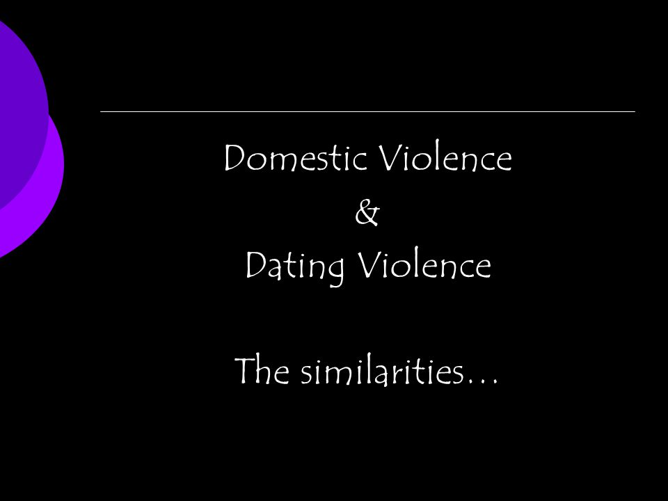 Domestic Violence & Dating Violence The similarities…