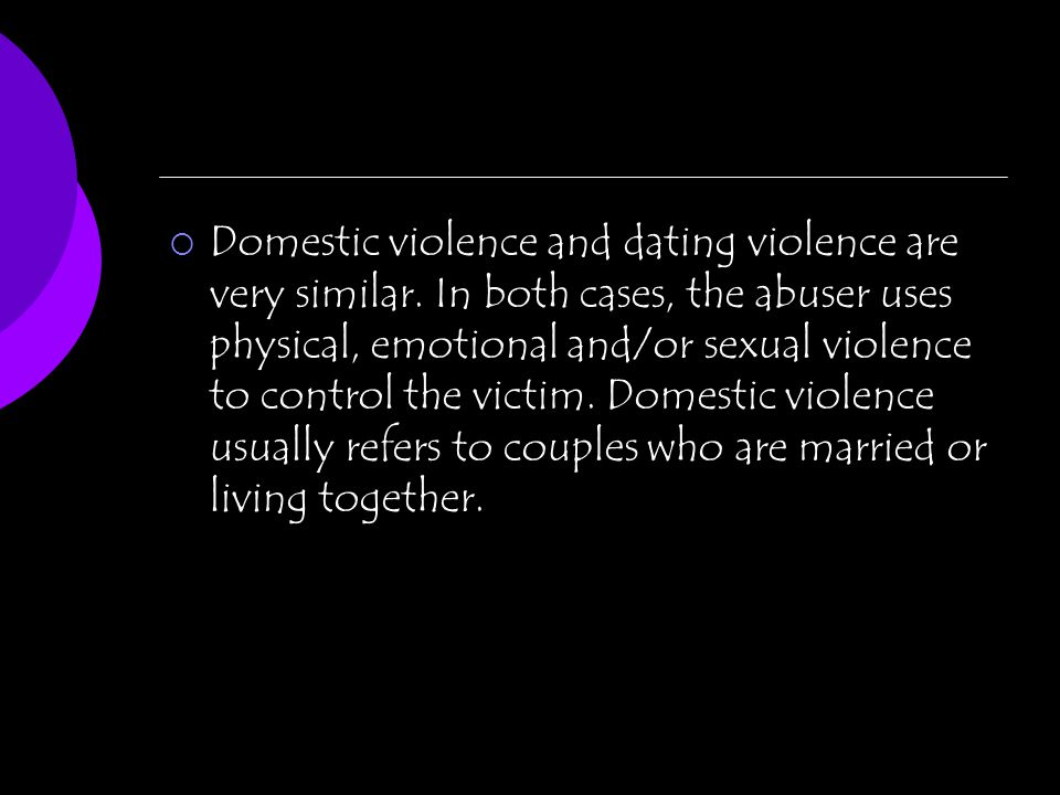 Domestic violence and dating violence are very similar. In both cases, the abuser uses physical, emotional and/or sexual violence to control the victi