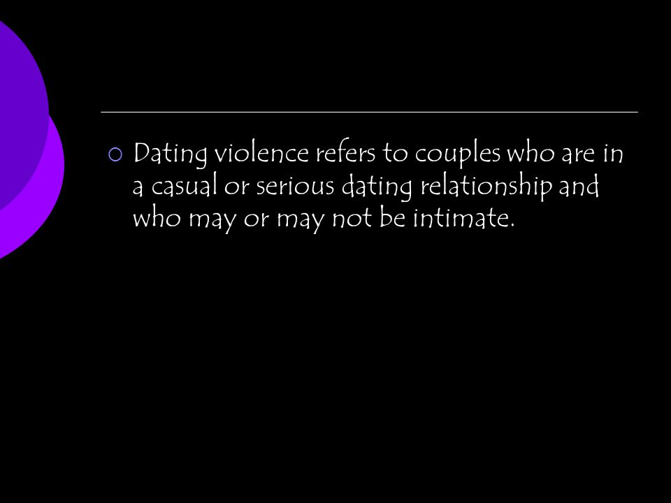 Dating violence refers to couples who are in a casual or serious dating relationship and who may or may not be intimate.