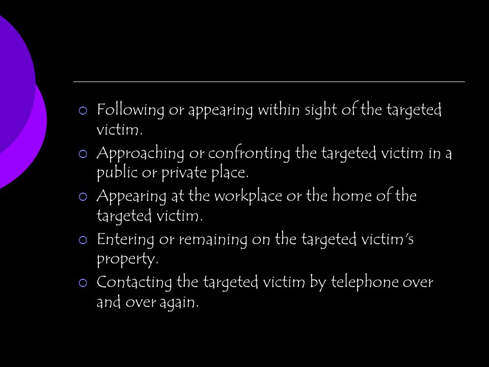 Following or appearing within sight of the targeted victim. Approaching or confronting the targeted victim in a public or private place. Appearing at