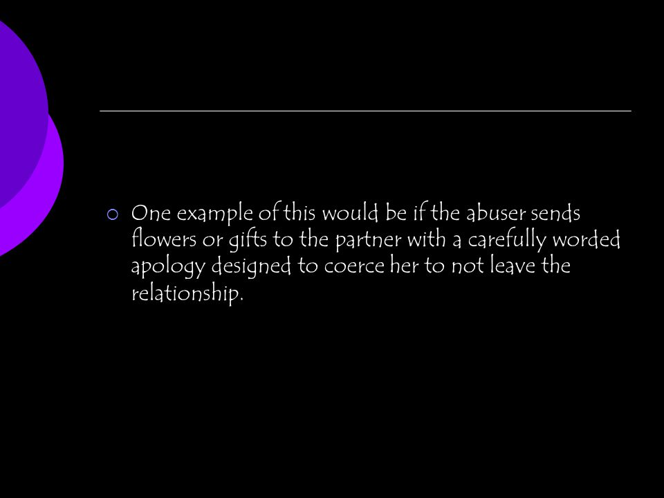 One example of this would be if the abuser sends flowers or gifts to the partner with a carefully worded apology designed to coerce her to not leave t