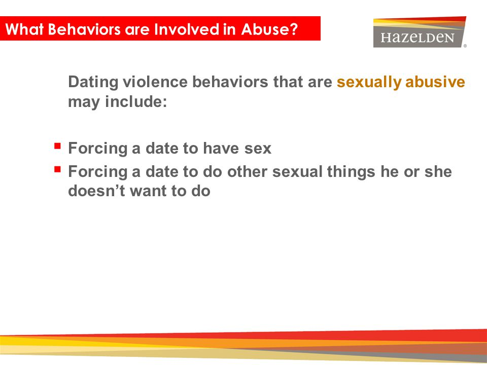 Closing Dating violence behaviors that are sexually abusive may include: Forcing a date to have sex Forcing a date to do other sexual things he or she
