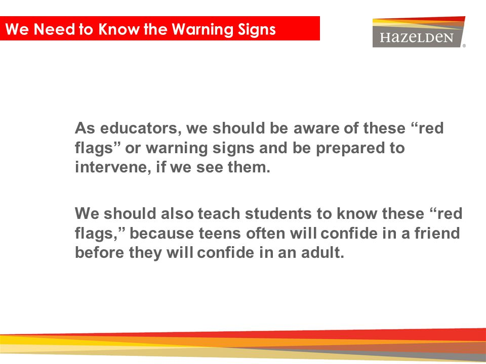 Closing As educators, we should be aware of these red flags or warning signs and be prepared to intervene, if we see them. We should also teach studen