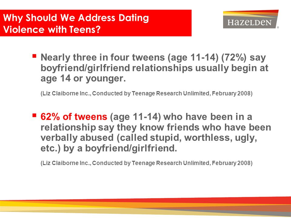 Closing Nearly three in four tweens (age 11-14) (72%) say boyfriend/girlfriend relationships usually begin at age 14 or younger. (Liz Claiborne Inc.,