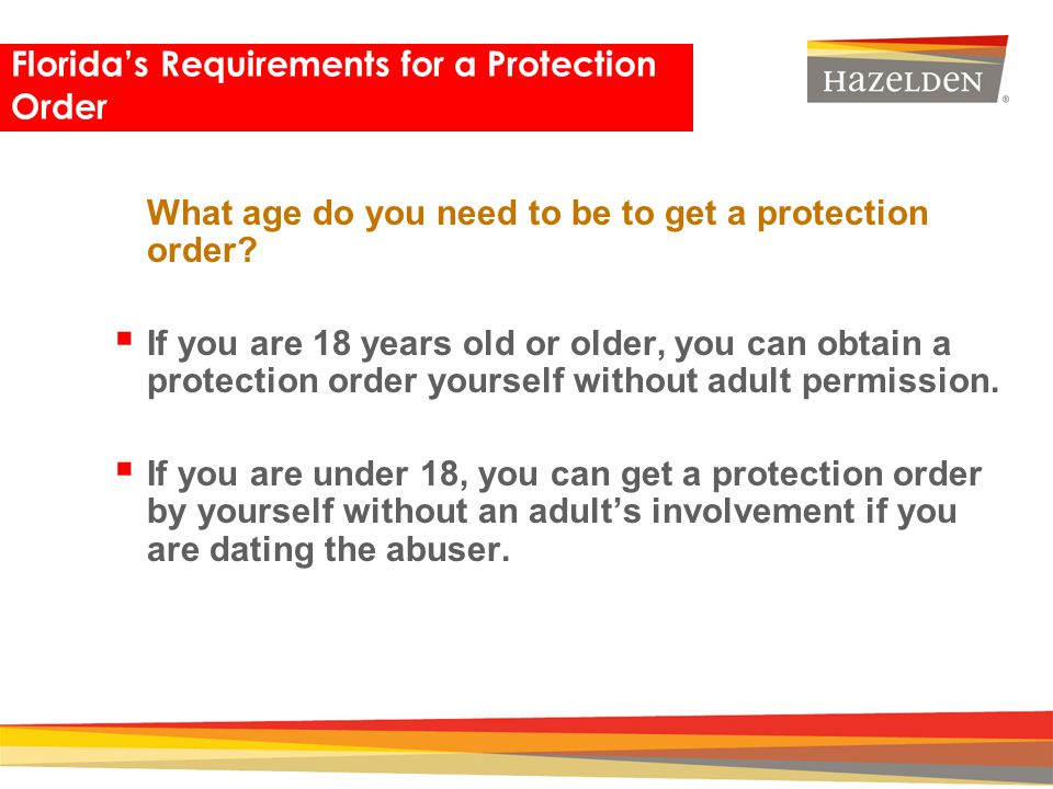 Closing What age do you need to be to get a protection order? If you are 18 years old or older, you can obtain a protection order yourself without adu
