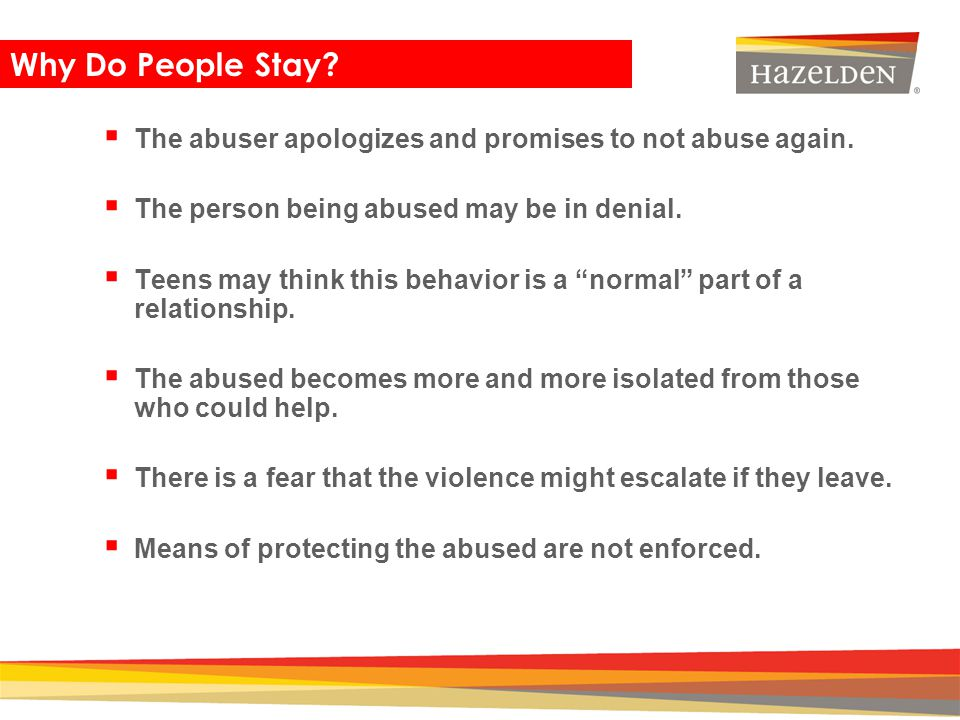 Closing Why Do People Stay? The abuser apologizes and promises to not abuse again. The person being abused may be in denial. Teens may think this beha