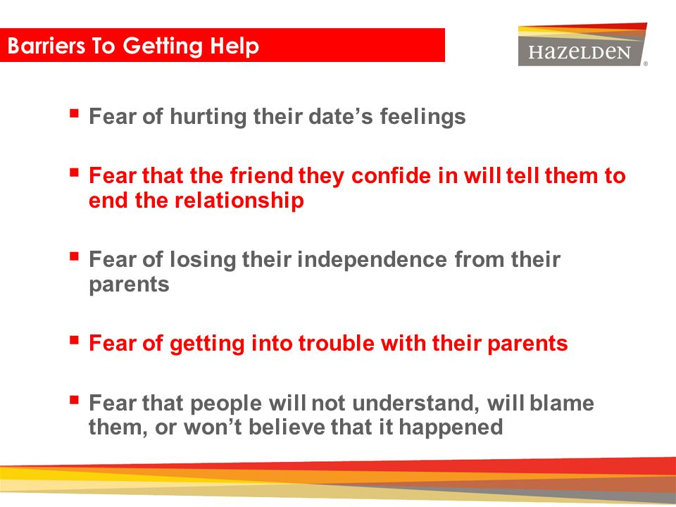 Closing Barriers To Getting Help Fear of hurting their dates feelings Fear that the friend they confide in will tell them to end the relationship Fear
