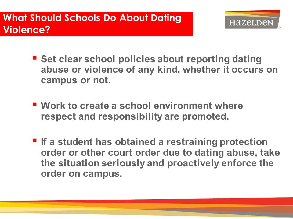Closing What Should Schools Do About Dating Violence? Set clear school policies about reporting dating abuse or violence of any kind, whether it occur