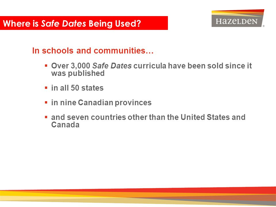 Closing In schools and communities… Over 3,000 Safe Dates curricula have been sold since it was published in all 50 states in nine Canadian provinces