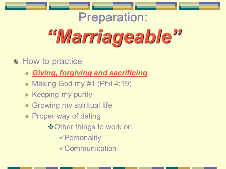 Marriageable Preparation: Marriageable How to practice Giving, forgiving and sacrificing Making God my #1 (Phil 4:19) Keeping my purity Growing my spiritual life Proper way of dating Other things to work on Personality Communication