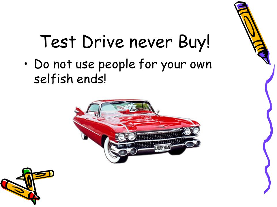 Test Drive never Buy! Do not use people for your own selfish ends!