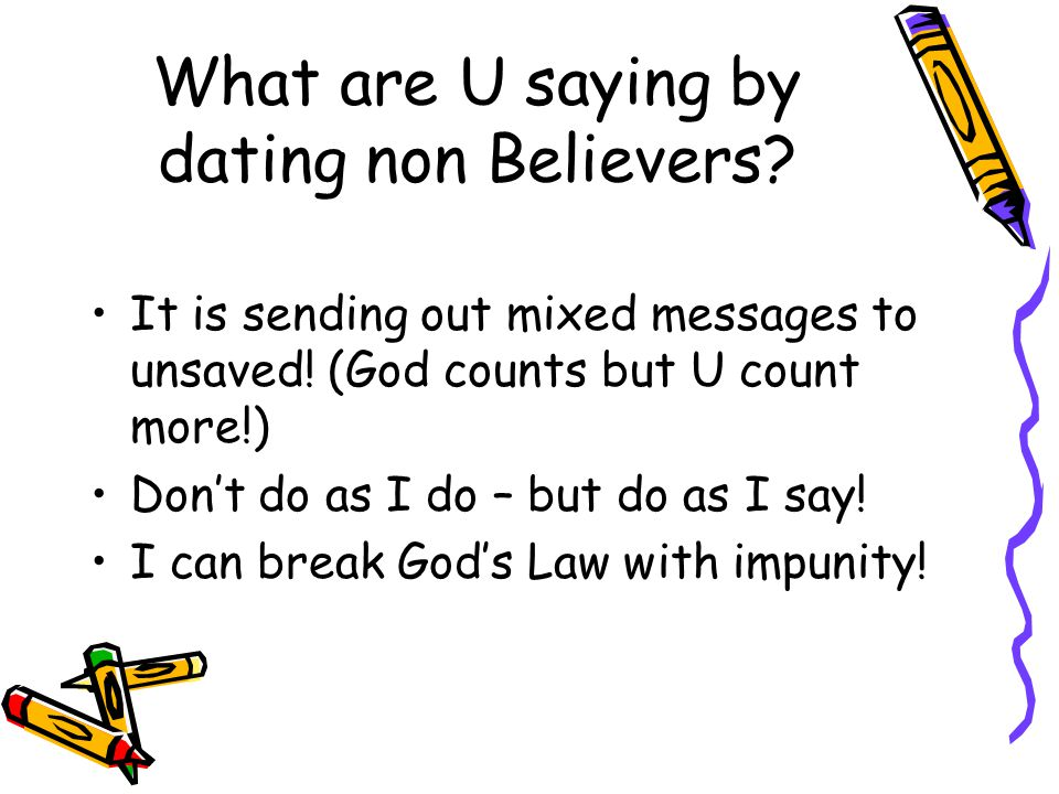What are U saying by dating non Believers. It is sending out mixed messages to unsaved.