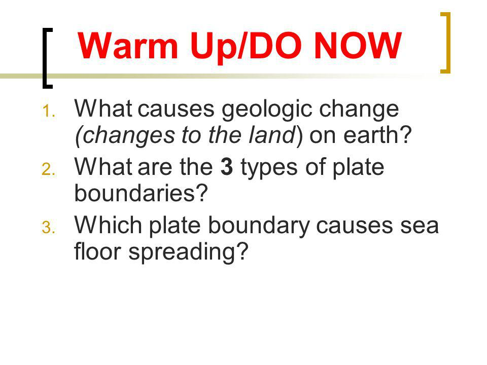 Warm Up/DO NOW 1.What causes geologic change (changes to the land) on earth.