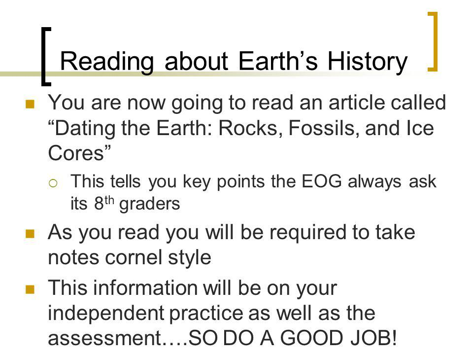 Reading about Earths History You are now going to read an article called Dating the Earth: Rocks, Fossils, and Ice Cores This tells you key points the EOG always ask its 8 th graders As you read you will be required to take notes cornel style This information will be on your independent practice as well as the assessment….SO DO A GOOD JOB!