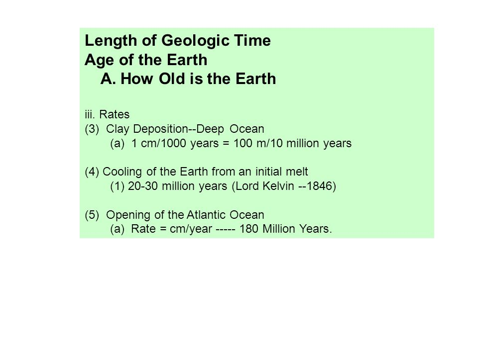 Length of Geologic Time Age of the Earth A. How Old is the Earth iii. Rates (3) Clay Deposition--Deep Ocean (a) 1 cm/1000 years = 100 m/10 million yea