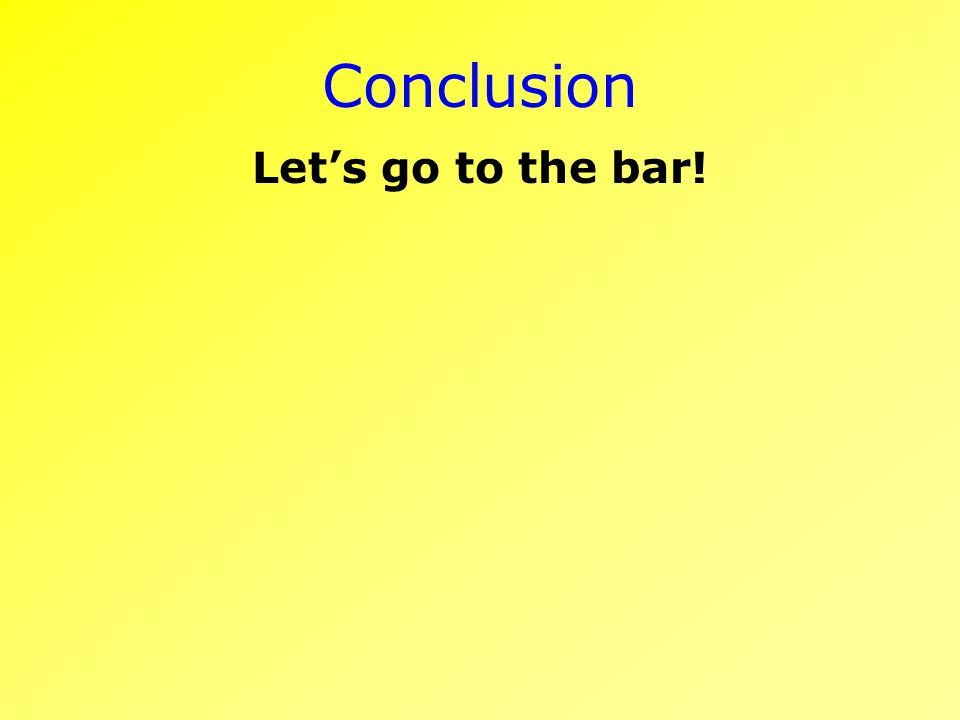 Conclusion Lets go to the bar!