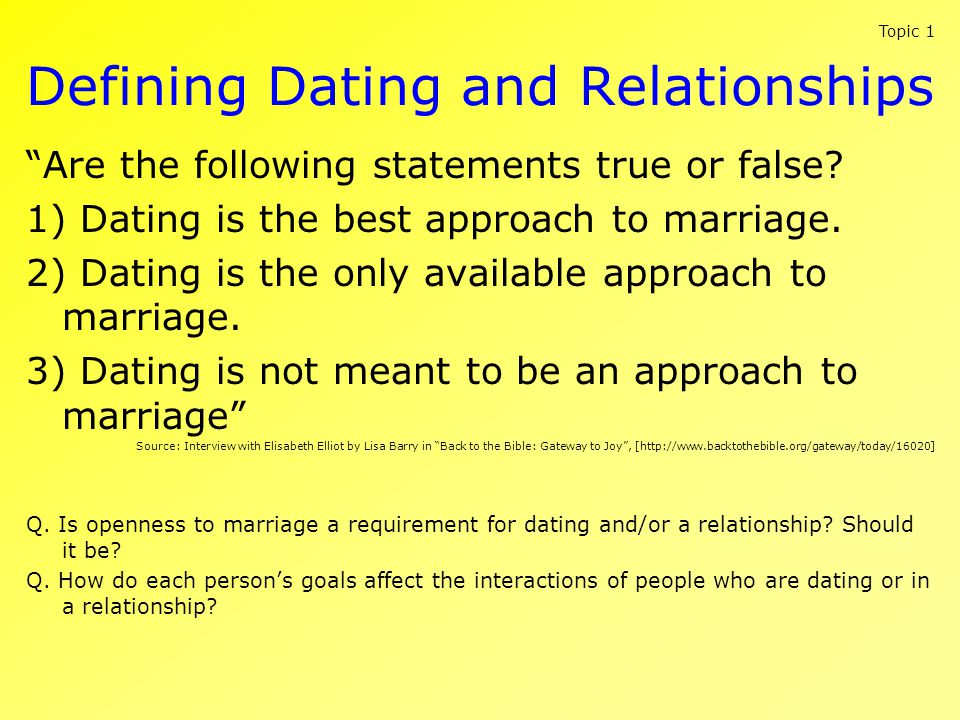 Defining Dating and Relationships Are the following statements true or false? 1) Dating is the best approach to marriage. 2) Dating is the only availa